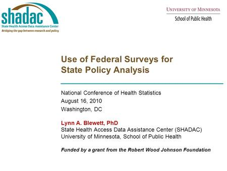 Use of Federal Surveys for State Policy Analysis National Conference of Health Statistics August 16, 2010 Washington, DC Lynn A. Blewett, PhD State Health.