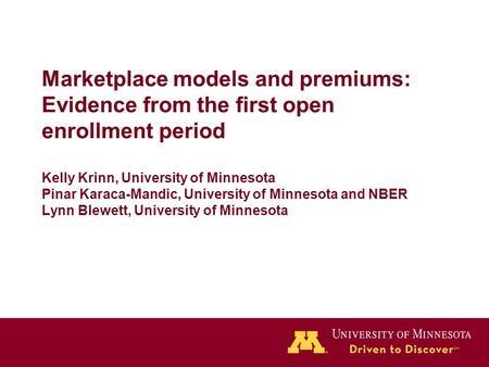Marketplace models and premiums: Evidence from the first open enrollment period Kelly Krinn, University of Minnesota Pinar Karaca-Mandic, University of.