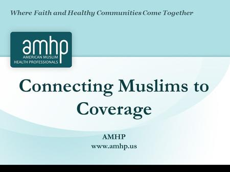 Connecting Muslims to Coverage AMHP www.amhp.us Where Faith and Healthy Communities Come Together.