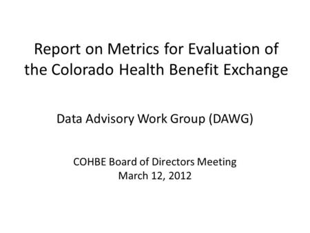 Report on Metrics for Evaluation of the Colorado Health Benefit Exchange Data Advisory Work Group (DAWG) COHBE Board of Directors Meeting March 12, 2012.