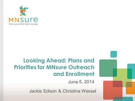 Looking Ahead: Plans and Priorities for MNsure Outreach and Enrollment June 5, 2014 Jackie Edison & Christina Wessel.