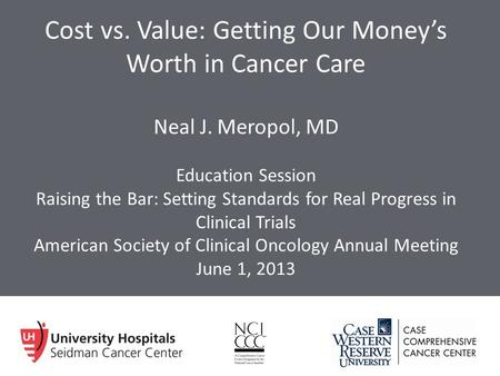 Cost vs. Value: Getting Our Money's Worth in Cancer Care Neal J. Meropol, MD Education Session Raising the Bar: Setting Standards for Real Progress in.