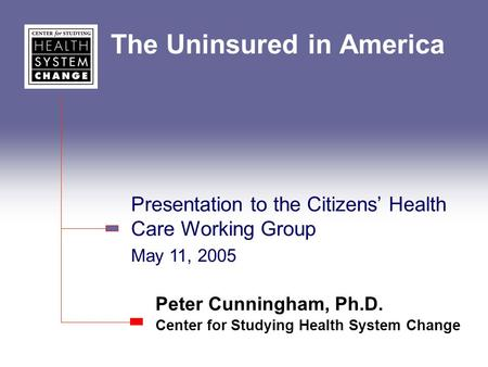 The Uninsured in America Peter Cunningham, Ph.D. Center for Studying Health System Change Presentation to the Citizens' Health Care Working Group May 11,