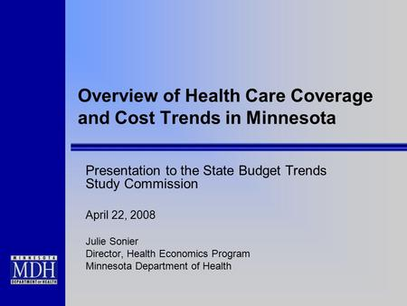 Overview of Health Care Coverage and Cost Trends in Minnesota Presentation to the State Budget Trends Study Commission April 22, 2008 Julie Sonier Director,