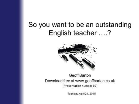 So you want to be an outstanding English teacher ….? Geoff Barton Download free at www.geoffbarton.co.uk (Presentation number 69) Tuesday, April 21, 2015.