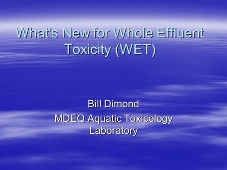 What's New for Whole Effluent Toxicity (WET) Bill Dimond MDEQ Aquatic Toxicology Laboratory.