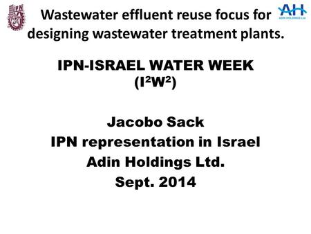 Wastewater effluent reuse focus for designing wastewater treatment plants. IPN-ISRAEL WATER WEEK (I 2 W 2 ) Jacobo Sack IPN representation in Israel Adin.