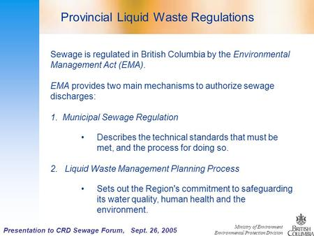 Ministry of Environment Environmental Protection Division Presentation to CRD Sewage Forum, Sept. 26, 2005 Sewage is regulated in British Columbia by the.