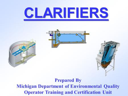 CLARIFIERS Prepared By Michigan Department of Environmental Quality Operator Training and Certification Unit.