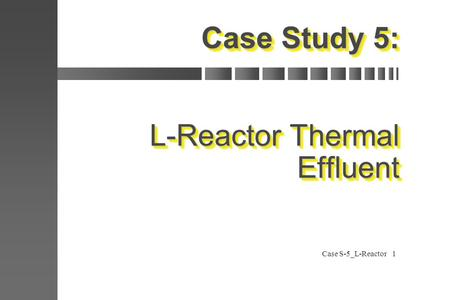 Case S-5_L-Reactor1 Case Study 5: L-Reactor Thermal Effluent.