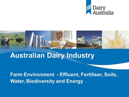 Australian Dairy Industry Farm Environment - Effluent, Fertiliser, Soils, Water, Biodiversity and Energy.