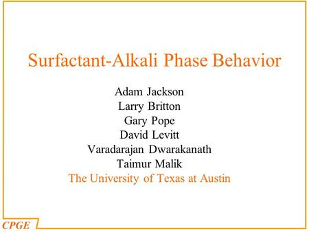 CPGE Surfactant-Alkali Phase Behavior Adam Jackson Larry Britton Gary Pope David Levitt Varadarajan Dwarakanath Taimur Malik The University of Texas at.