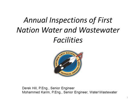 Annual Inspections of First Nation Water and Wastewater Facilities Derek Hill, P.Eng., Senior Engineer Mohammed Karim, P.Eng., Senior Engineer, Water\Wastewater.