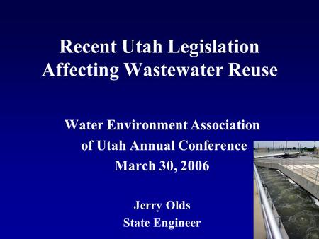 Recent Utah Legislation Affecting Wastewater Reuse Water Environment Association of Utah Annual Conference March 30, 2006 Jerry Olds State Engineer.