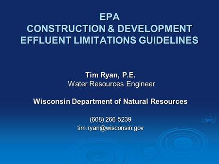 EPA CONSTRUCTION & DEVELOPMENT EFFLUENT LIMITATIONS GUIDELINES Tim Ryan, P.E. Water Resources Engineer Water Resources Engineer Wisconsin Department of.