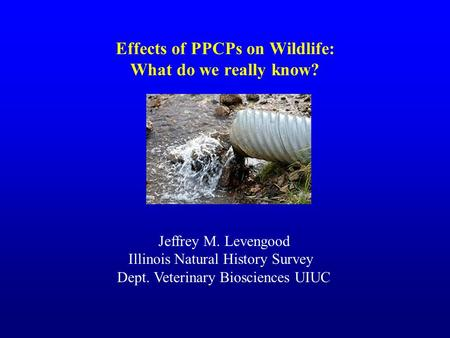Effects of PPCPs on Wildlife: What do we really know? Jeffrey M. Levengood Illinois Natural History Survey Dept. Veterinary Biosciences UIUC.