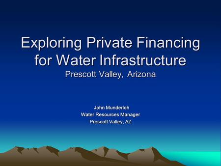 Exploring Private Financing for Water Infrastructure Prescott Valley, Arizona John Munderloh John Munderloh Water Resources Manager Prescott Valley, AZ.