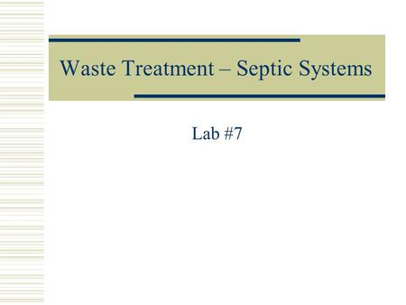 Waste Treatment – Septic Systems Lab #7. Objectives  Know how a conventional septic system works.  Be able to describe three alternative systems that.