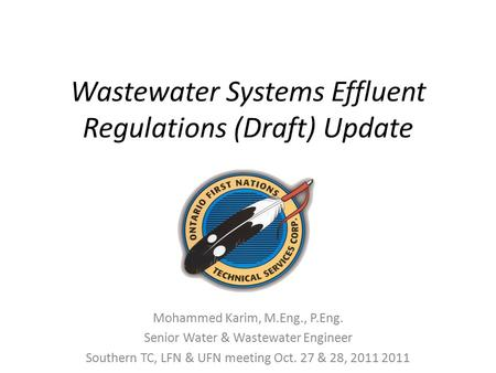 Wastewater Systems Effluent Regulations (Draft) Update Mohammed Karim, M.Eng., P.Eng. Senior Water & Wastewater Engineer Southern TC, LFN & UFN meeting.