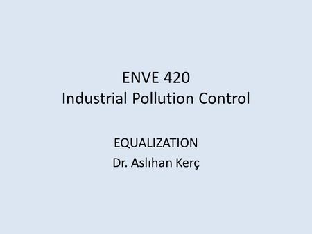ENVE 420 Industrial Pollution Control EQUALIZATION Dr. Aslıhan Kerç.