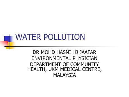 WATER POLLUTION DR MOHD HASNI HJ JAAFAR ENVIRONMENTAL PHYSICIAN