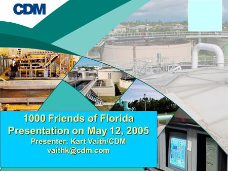 1000 Friends of Florida Presentation on May 12, 2005 Presenter: Kart Vaith/CDM