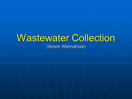 Wastewater Collection (Sewer Alternatives). Sewer Basics Collection and transport of wastewater from each home/building to the point where treatment occurs.