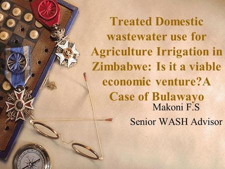 Treated Domestic wastewater use for Agriculture Irrigation in Zimbabwe: Is it a viable economic venture?A Case of Bulawayo Makoni F.S Senior WASH Advisor.