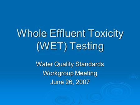 Whole Effluent Toxicity (WET) Testing Water Quality Standards Workgroup Meeting June 26, 2007.