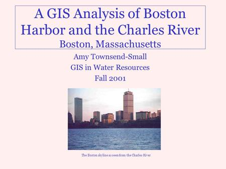 A GIS Analysis of Boston Harbor and the Charles River Boston, Massachusetts Amy Townsend-Small GIS in Water Resources Fall 2001 The Boston skyline as seen.