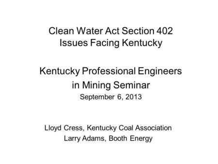 Clean Water Act Section 402 Issues Facing Kentucky Kentucky Professional Engineers in Mining Seminar September 6, 2013 Lloyd Cress, Kentucky Coal Association.