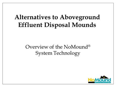 Alternatives to Aboveground Effluent Disposal Mounds Overview of the NoMound ® System Technology.