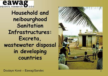 2 Household and neibourghood Sanitation Infrastructures: Excreta, wastewater disposal in developing countries Doulaye Koné – Eawag/Sandec.
