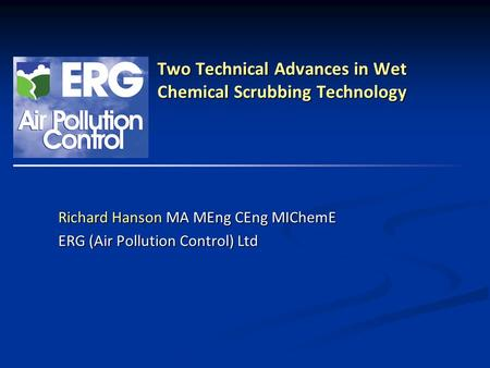 ERG (Air Pollution Control) Ltd Two Technical Advances in Wet Chemical Scrubbing Technology Richard Hanson MA MEng CEng MIChemE ERG (Air Pollution Control)