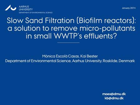 Slow Sand Filtration (Biofilm reactors): a solution to remove micro-pollutants in small WWTP's effluents? 1 Mònica Escolà Casas, Kai Bester Department.
