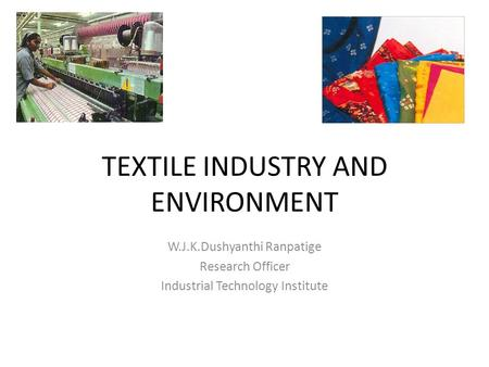 TEXTILE INDUSTRY AND ENVIRONMENT W.J.K.Dushyanthi Ranpatige Research Officer Industrial Technology Institute.