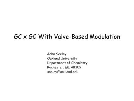 GC x GC With Valve-Based Modulation John Seeley Oakland University Department of Chemistry Rochester, MI 48309