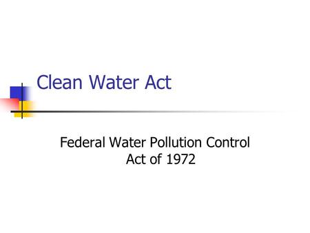 Clean Water Act Federal Water Pollution Control Act of 1972.