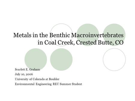 Metals in the Benthic Macroinvertebrates in Coal Creek, Crested Butte, CO Scarlett E. Graham July 10, 2006 University of Colorado at Boulder Environmental.