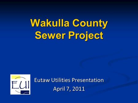 Wakulla County Sewer Project Eutaw Utilities Presentation April 7, 2011.