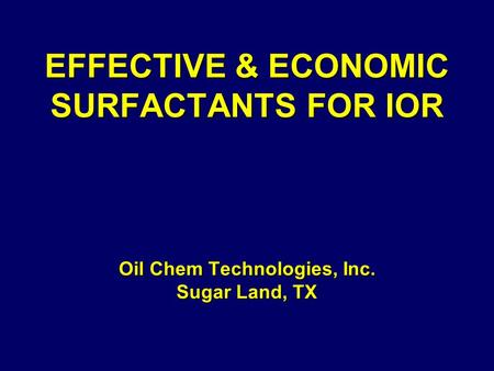 EFFECTIVE & ECONOMIC SURFACTANTS FOR IOR Oil Chem Technologies, Inc. Sugar Land, TX EFFECTIVE & ECONOMIC SURFACTANTS FOR IOR Oil Chem Technologies, Inc.