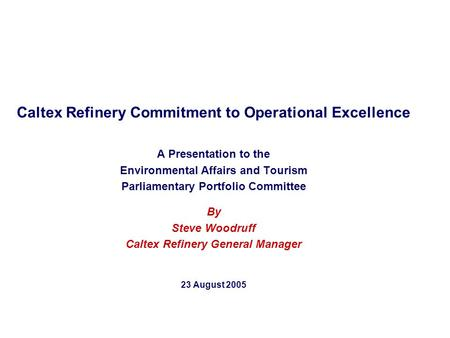 Caltex Refinery Commitment to Operational Excellence A Presentation to the Environmental Affairs and Tourism Parliamentary Portfolio Committee By Steve.