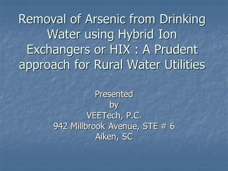 Removal of Arsenic from Drinking Water using Hybrid Ion Exchangers or HIX : A Prudent approach for Rural Water Utilities Presentedby VEETech, P.C. 942.
