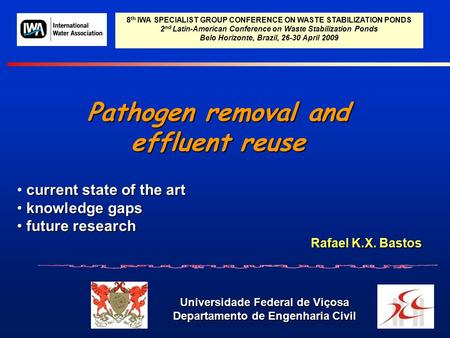 Pathogen removal and effluent reuse Universidade Federal de Viçosa Departamento de Engenharia Civil Rafael K.X. Bastos 8 th IWA SPECIALIST GROUP CONFERENCE.