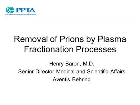 Removal of Prions by Plasma Fractionation Processes Henry Baron, M.D. Senior Director Medical and Scientific Affairs Aventis Behring.