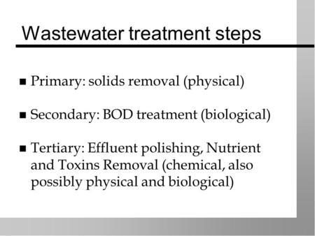 Wastewater treatment steps Primary: solids removal (physical) Secondary: BOD treatment (biological) Tertiary: Effluent polishing, Nutrient and Toxins Removal.