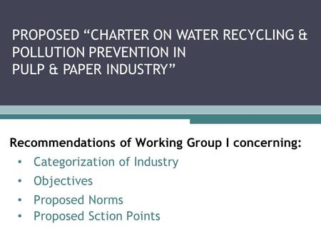 "Recommendations of Working Group I concerning: Categorization of Industry Objectives Proposed Norms Proposed Sction Points PROPOSED ""CHARTER ON WATER RECYCLING."