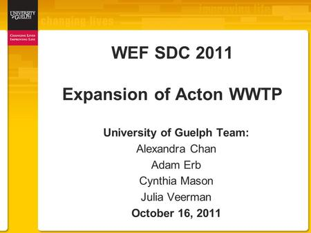 WEF SDC 2011 Expansion of Acton WWTP University of Guelph Team: Alexandra Chan Adam Erb Cynthia Mason Julia Veerman October 16, 2011.
