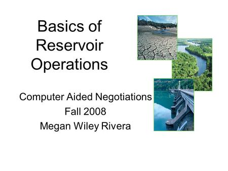Basics of Reservoir Operations Computer Aided Negotiations Fall 2008 Megan Wiley Rivera.