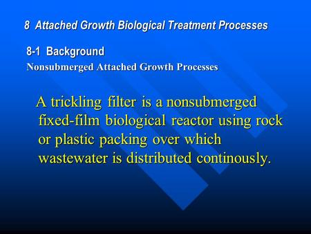 8 Attached Growth Biological Treatment Processes 8-1 Background Nonsubmerged Attached Growth Processes A trickling filter is a nonsubmerged fixed-film.